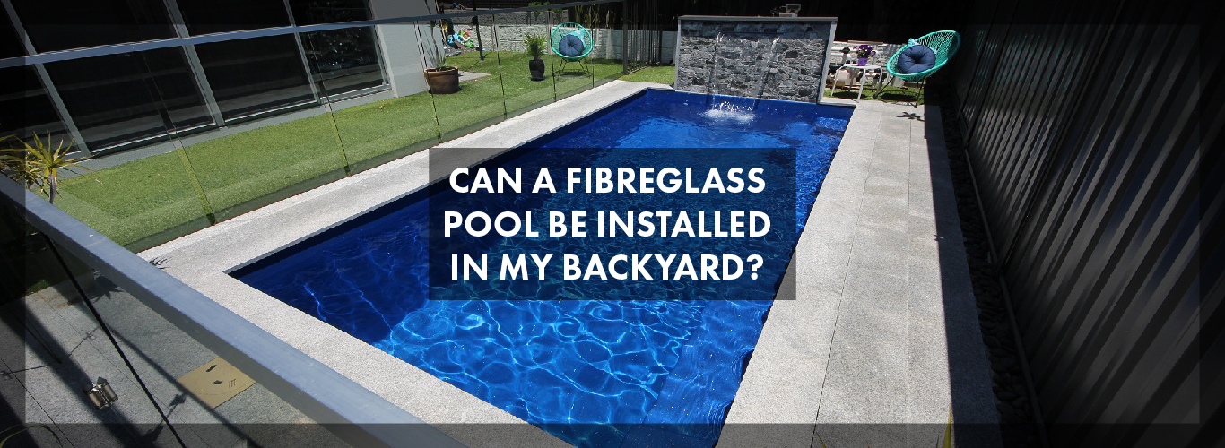 can-a-fibreglass-pool-be-installed-in-my-backyard-01