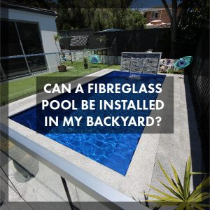 can-a-fibreglass-pool-be-installed-in-my-backyard-feature-01